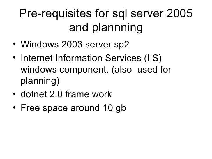 Pre-requisites for sql server 2005 and plannning <ul><li>Windows 2003 server sp2 </li></ul><ul><li>Internet Information Se...