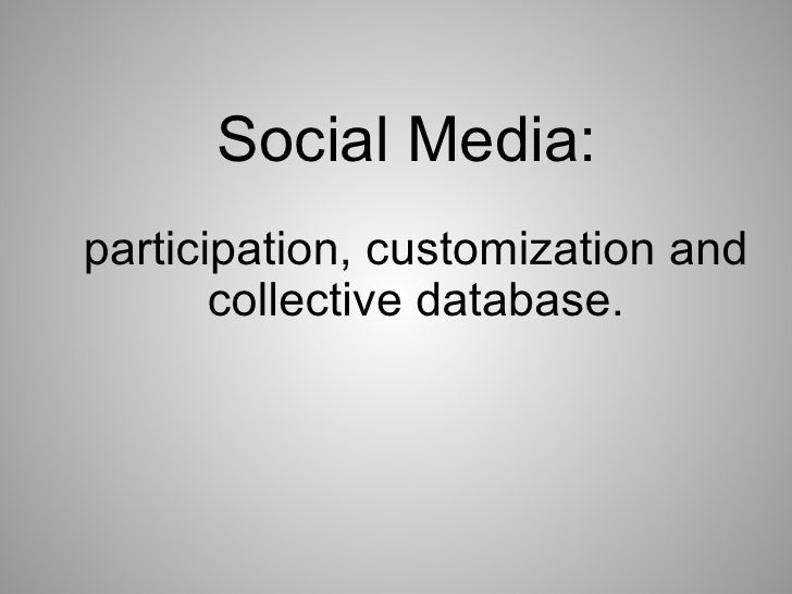 Social Media:    participation, customization and collective database.