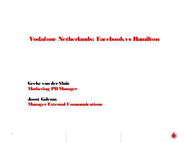 1 Vodafone Netherlands: Facebookvs Hamilton Geeke van derSluis Marketing PRManager Joost Galema ManagerExternal Communicat...