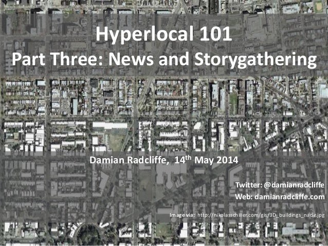 Hyperlocal 101 Part Three: News and Storygathering Damian Radcliffe, 14th May 2014 Twitter: @damianradcliffe Web: damianra...