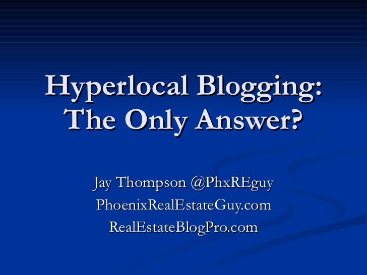 Hyperlocal Blogging: The Only Answer? Jay Thompson @PhxREguy PhoenixRealEstateGuy.com RealEstateBlogPro.com