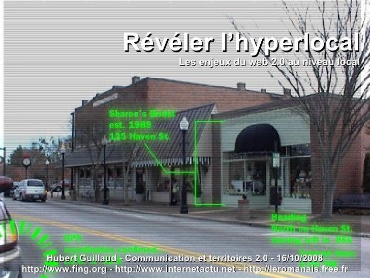 Révéler l'hyperlocal Les enjeux du web 2.0 au niveau local Hubert Guillaud - Communication et territoires 2.0 - 16/10/2008...