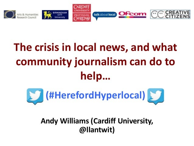 The crisis in local news, and whatcommunity journalism can do tohelp…(#HerefordHyperlocal)Andy Williams (Cardiff Universit...