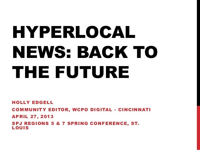 HYPERLOCALNEWS: BACK TOTHE FUTUREHOLLY EDGELLCOMMUNITY EDITOR, WCPO DIGITAL - CINCINNATIAPRIL 27, 2013SPJ REGIONS 5 & 7 SP...