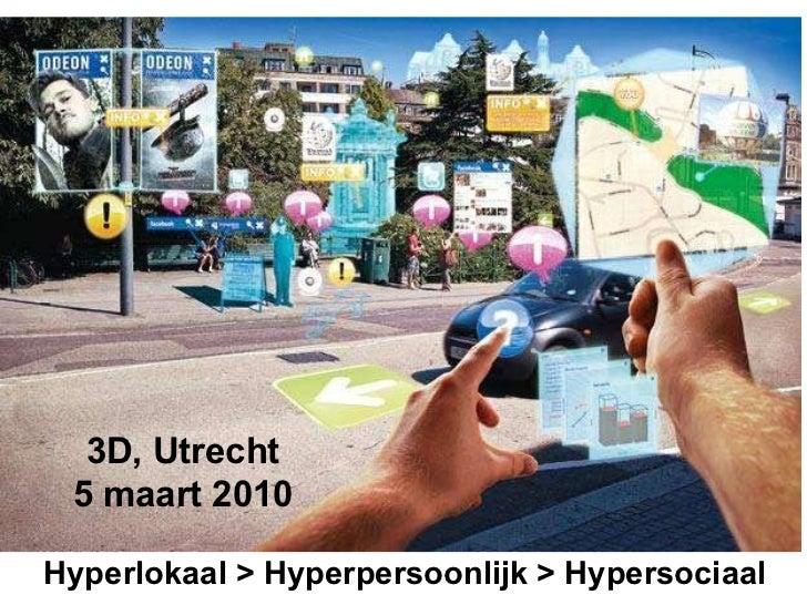 Hyperlokaal > Hyperpersoonlijk > Hypersociaal 3D, Utrecht 5 maart 2010