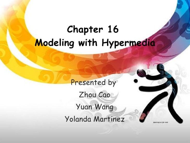 Chapter 16  Modeling with Hypermedia Presented by  Zhou Cao Yuan Wang Yolanda Martinez