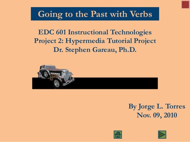 Going to the Past with Verbs EDC 601 Instructional Technologies Project 2: Hypermedia Tutorial Project Dr. Stephen Gareau,...
