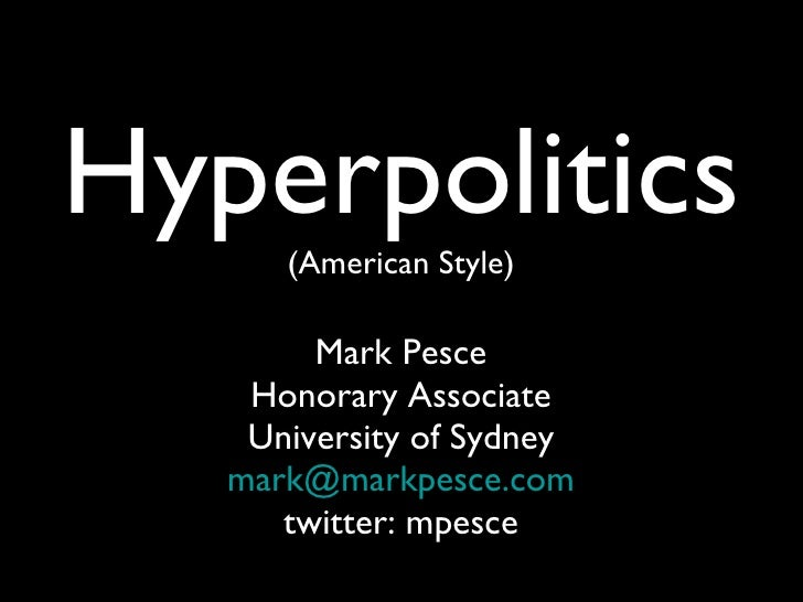 Hyperpolitics (American Style) Mark Pesce Honorary Associate University of Sydney [email_address] twitter: mpesce