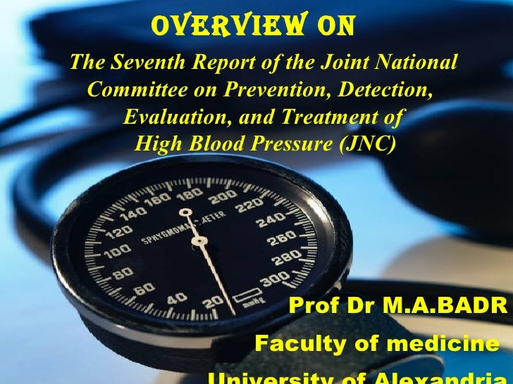 OVERVIEW ON Prof Dr M.A.BADR Faculty of medicine  University of Alexandria The Seventh Report of the Joint National Commit...