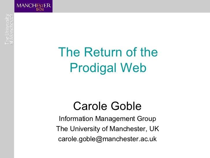 The Return of the  Prodigal Web   Carole Goble Information Management Group The University of Manchester, UK [email_address]