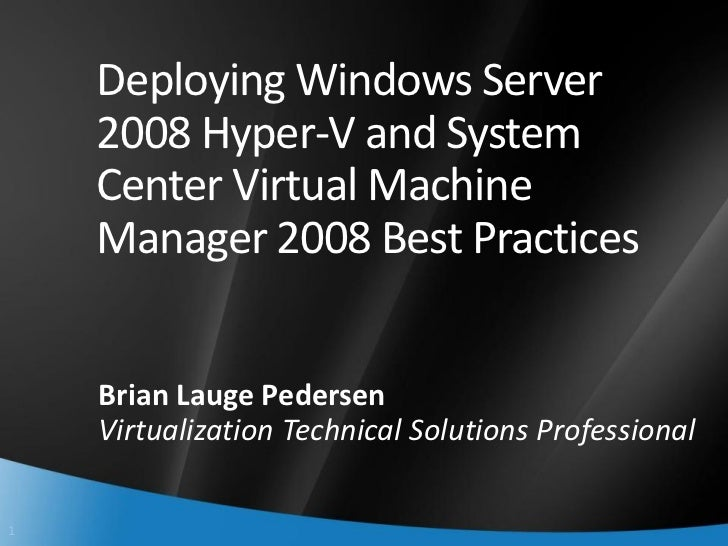Deploying Windows Server     2008 Hyper-V and System     Center Virtual Machine     Manager 2008 Best Practices       Bria...