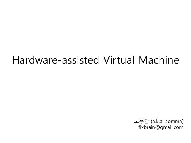 Hardware-assisted Virtual Machine 노용환 (a.k.a. somma) fixbrain@gmail.com