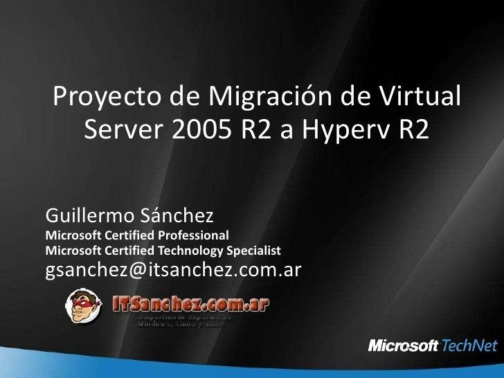 Proyecto de Migración de Virtual Server 2005 R2 a Hyperv R2<br />Guillermo Sánchez<br />Microsoft Certified Professional<b...