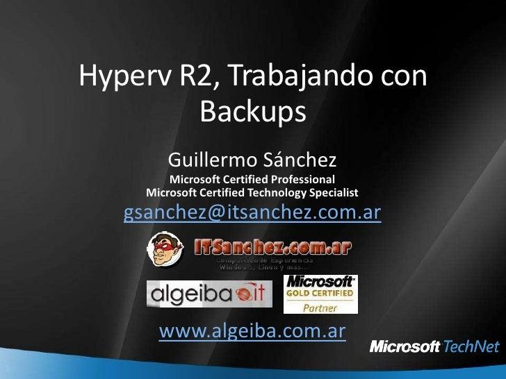 Hyperv R2, Trabajando con Backups<br />Guillermo Sánchez<br />Microsoft Certified Professional<br />Microsoft Certified Te...
