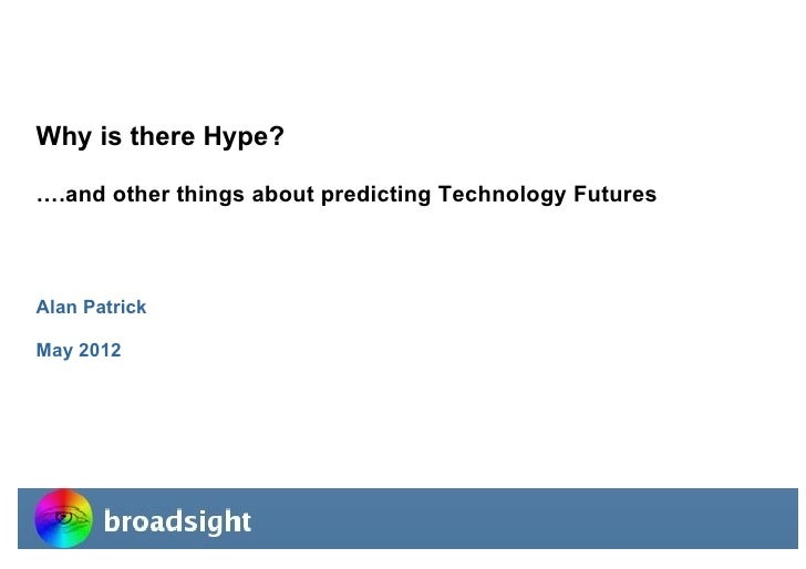 Why is there Hype? ….and other things about predicting Technology Futures Alan Patrick May 2012broadsight                 ...