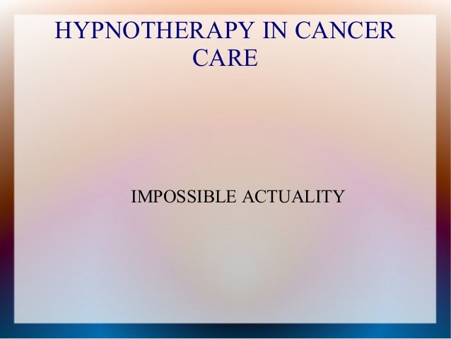 HYPNOTHERAPY IN CANCER CARE IMPOSSIBLE ACTUALITY