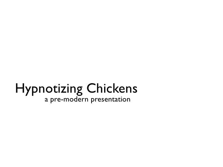 Hypnotizing Chickens     a pre-modern presentation