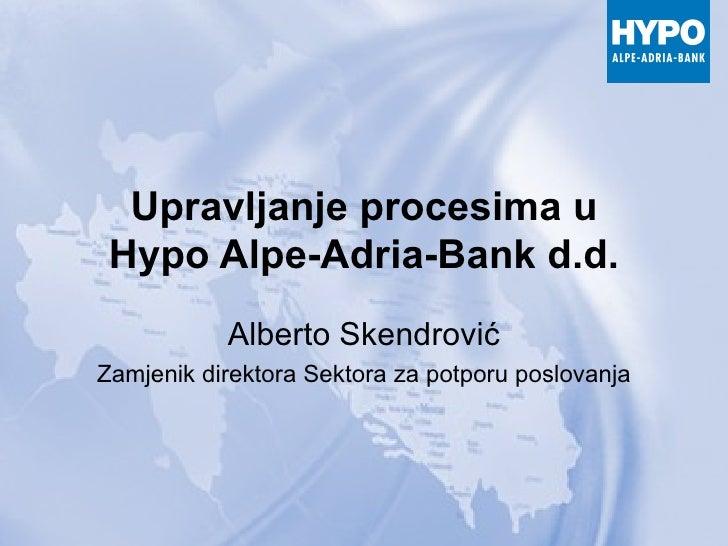 Upravljanje procesima u Hypo Alpe-Adria-Bank d.d. Alberto Skendrović Zamjenik direktora Sektora za potporu poslovanja