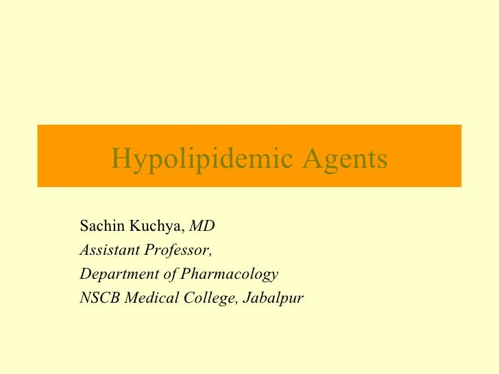 Hypolipidemic Agents Sachin Kuchya,  MD Assistant Professor, Department of Pharmacology NSCB Medical College, Jabalpur