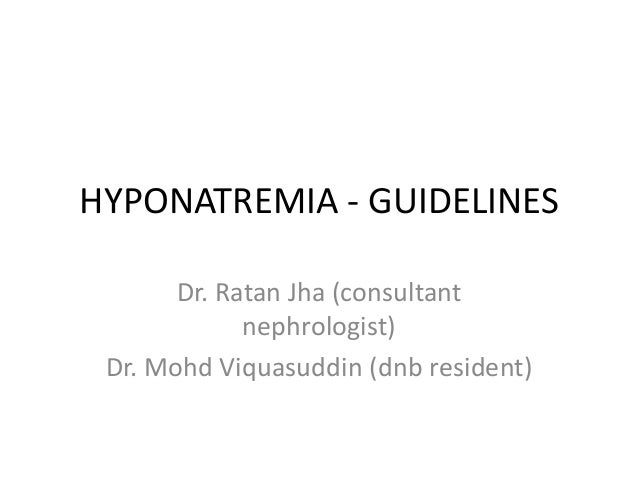 HYPONATREMIA - GUIDELINES Dr. Ratan Jha (consultant nephrologist) Dr. Mohd Viquasuddin (dnb resident)