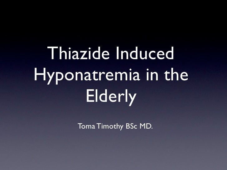 Thiazide Induced Hyponatremia in the       Elderly      Toma Timothy BSc MD.