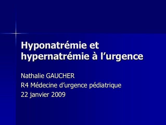 Hyponatrémie et hypernatrémie à l'urgence Nathalie GAUCHER R4 Médecine d'urgence pédiatrique 22 janvier 2009