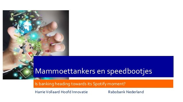 Mammoettankers en speedbootjes Is banking heading towards its Spotify moment? HarrieVollaard Hoofd Innovatie Rabobank Nede...