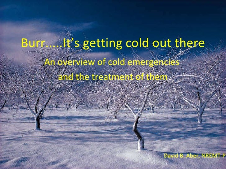 Burr.....It's getting cold out there An overview of cold emergencies  and the treatment of them David B. Aber, NREMT-P