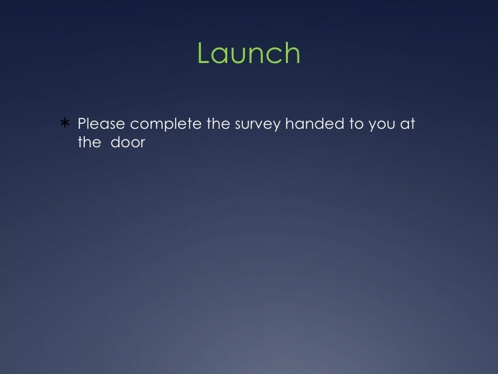 Launch <ul><li>Please complete the survey handed to you at the  door </li></ul>