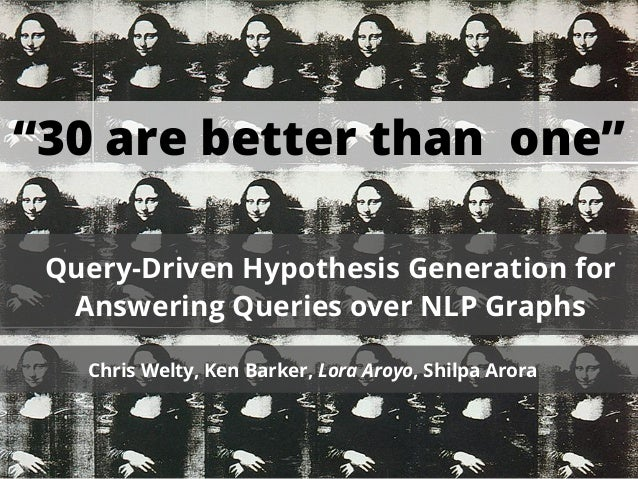 """30 are better than one"" Query-Driven Hypothesis Generation for  Answering Queries over NLP Graphs   Chris Welty, Ken Bark..."