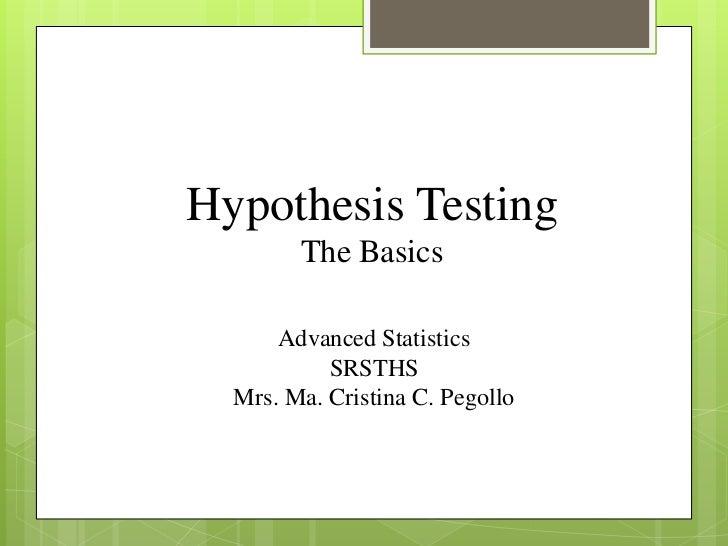 Hypothesis Testing        The Basics      Advanced Statistics           SRSTHS  Mrs. Ma. Cristina C. Pegollo
