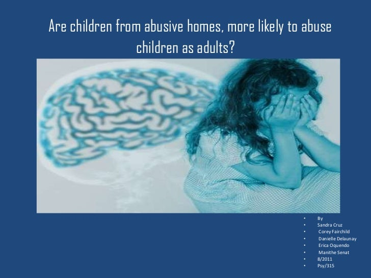 Are children from abusive homes, more likely to abuse                children as adults?                                  ...