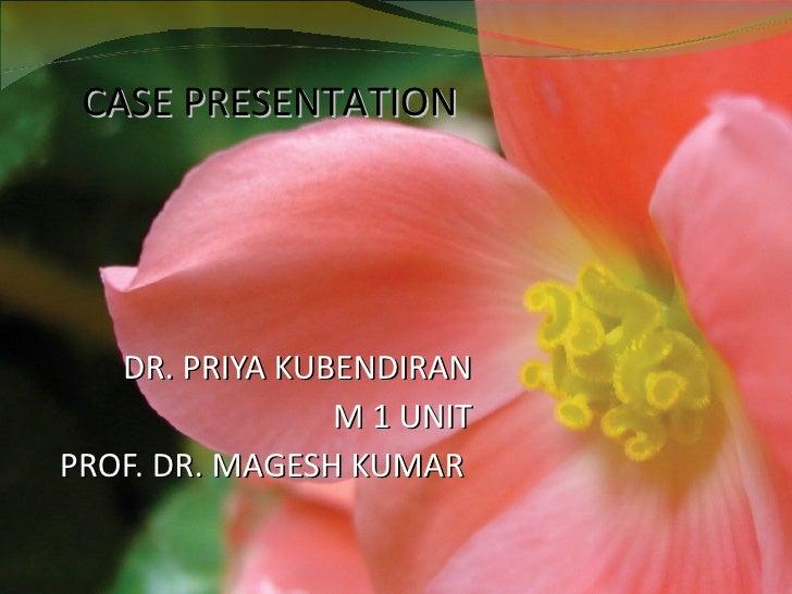 DR. PRIYA KUBENDIRAN M 1 UNIT PROF. DR. MAGESH KUMAR  CASE PRESENTATION