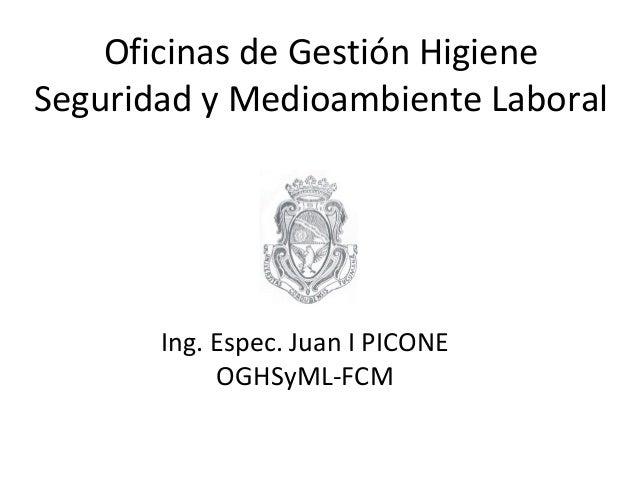 Oficinas de Gestión Higiene Seguridad y Medioambiente Laboral Ing. Espec. Juan I PICONE OGHSyML-FCM