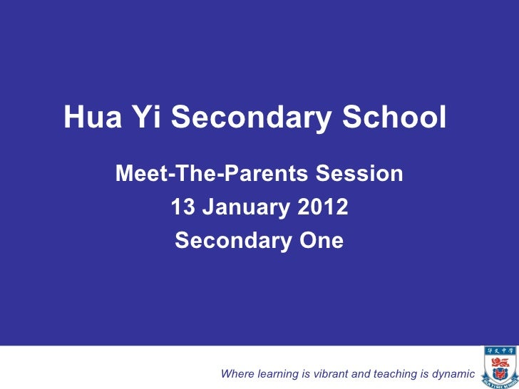 Hua Yi Secondary School   Meet-The-Parents Session       13 January 2012        Secondary One           Where learning is ...
