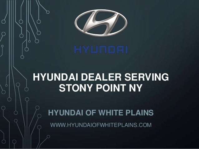 HYUNDAI DEALER SERVING STONY POINT NY HYUNDAI OF WHITE PLAINS WWW.HYUNDAIOFWHITEPLAINS.COM