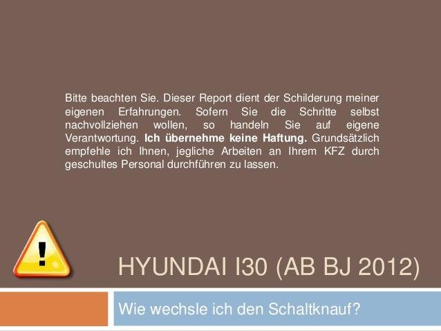 HYUNDAI I30 (AB BJ 2012) Wie wechsle ich den Schaltknauf? Bitte beachten Sie. Dieser Report dient der Schilderung meiner e...