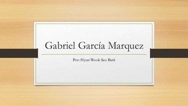 Gabriel García Marquez Por: Hyun Wook Seo Bark