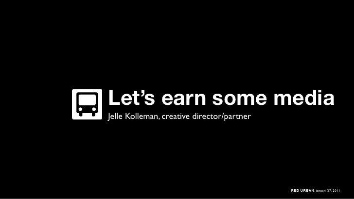 Let's earn some mediaJelle Kolleman, creative director/partner                                            RED URBAN, janua...
