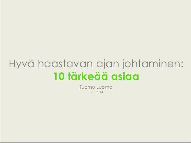 Tuomo Luoma 11.3.2014 Hyvä haastavan ajan johtaminen: 10 tärkeää asiaa