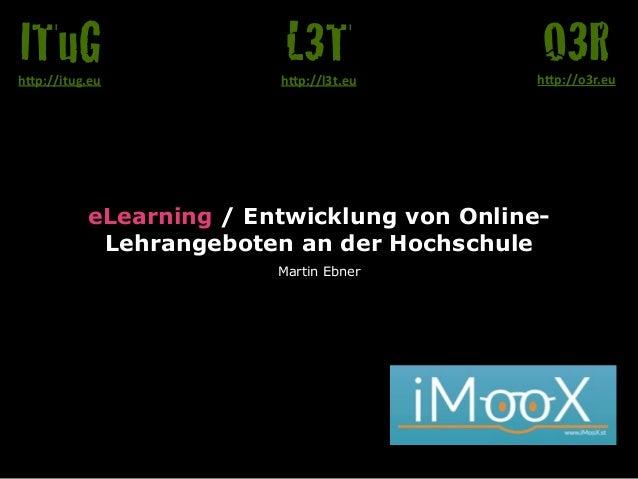 "eLearning / Entwicklung von Online- Lehrangeboten an der Hochschule Martin Ebner O3Rh""p://o3r.eu L3Th""p://l3t.eu ITuGh""p:/..."