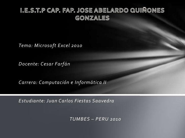 I.E.S.T.P CAP. FAP. JOSE ABELARDO QUIÑONES GONZALES<br />Tema: Microsoft Excel 2010<br />Docente: Cesar Farfán<br />Carrer...