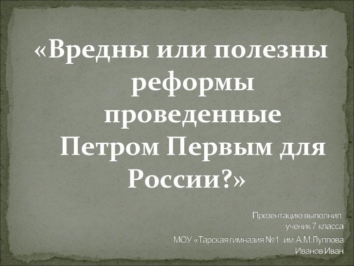 <ul><li>«Вредны или полезны реформы проведенные Петром Первым для России?»  </li></ul>