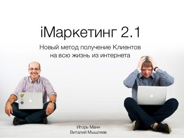 iМаркетинг 2.1Новый метод получение Клиентов   на всю жизнь из интернета            Игорь Манн         Виталий Мышляев