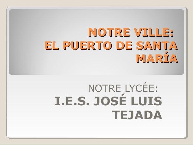 NOTRE VILLE:NOTRE VILLE: EL PUERTO DE SANTAEL PUERTO DE SANTA MARÍAMARÍA NOTRE LYCÉE: I.E.S. JOSÉ LUIS TEJADA