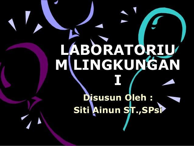 LABORATORIU M LINGKUNGAN I Disusun Oleh : Siti Ainun ST.,SPsi
