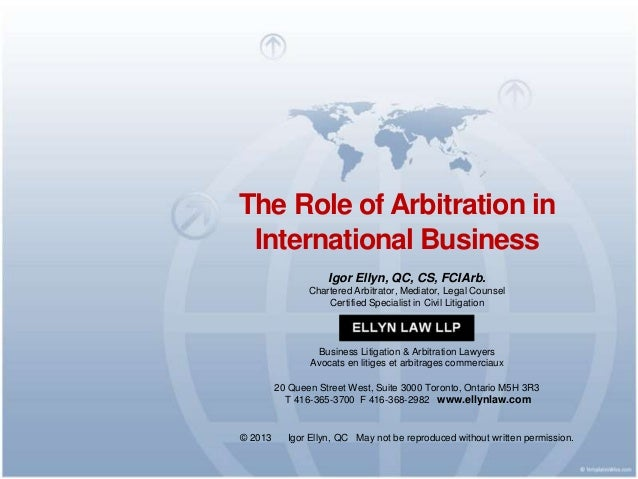 The Role of Arbitration in International Business Igor Ellyn, QC, CS, FCIArb. Chartered Arbitrator, Mediator, Legal Counse...