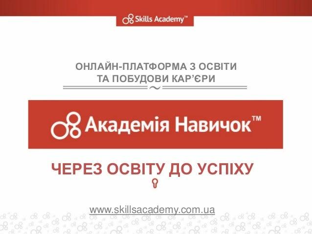 ОНЛАЙН-ПЛАТФОРМА З ОСВІТИ ТА ПОБУДОВИ КАР'ЄРИ ЧЕРЕЗ ОСВІТУ ДО УСПІХУ www.skillsacademy.com.ua