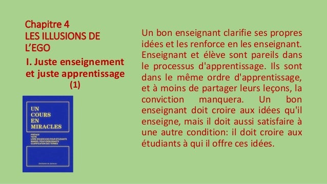 Chapitre 4 LES ILLUSIONS DE L'EGO I. Juste enseignement et juste apprentissage (1) Un bon enseignant clarifie ses propres ...