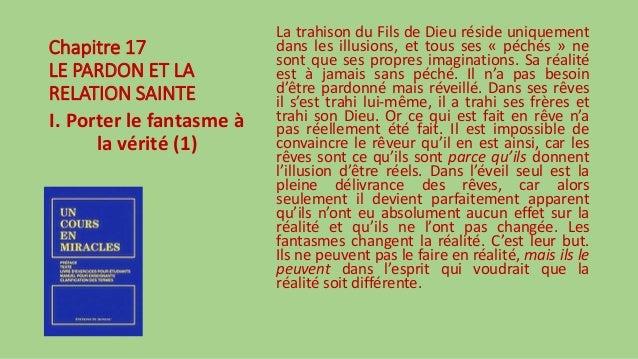 Chapitre 17 LE PARDON ET LA RELATION SAINTE I. Porter le fantasme à la vérité (1) La trahison du Fils de Dieu réside uniqu...